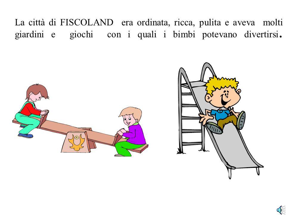 La città di FISCOLAND era ordinata, ricca, pulita e aveva molti giardini e giochi con i quali i bimbi potevano divertirsi.