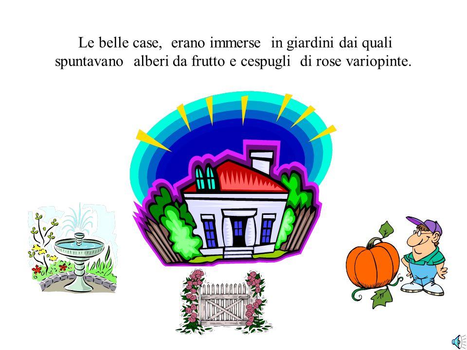 Le belle case, erano immerse in giardini dai quali spuntavano alberi da frutto e cespugli di rose variopinte.