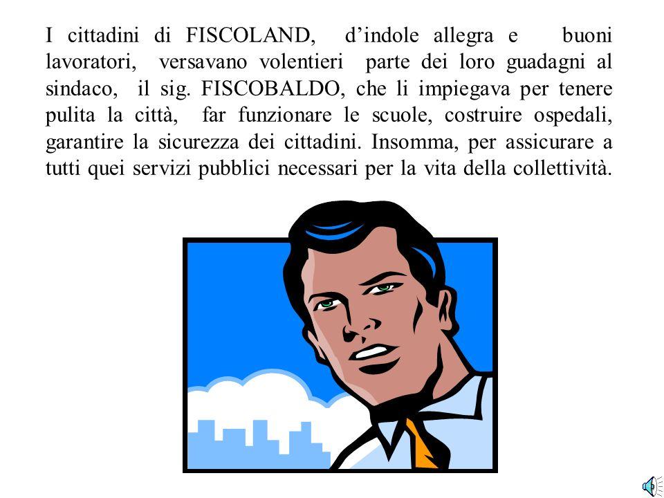 I cittadini di FISCOLAND, d'indole allegra e buoni lavoratori, versavano volentieri parte dei loro guadagni al sindaco, il sig.