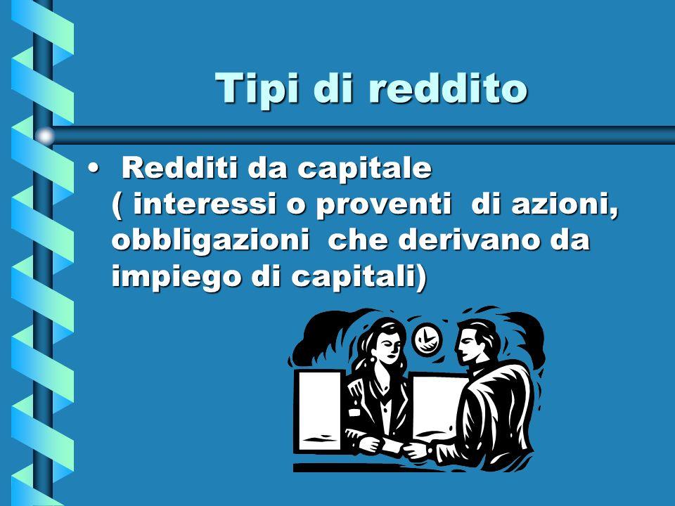 Tipi di reddito Redditi da capitale ( interessi o proventi di azioni, obbligazioni che derivano da impiego di capitali)