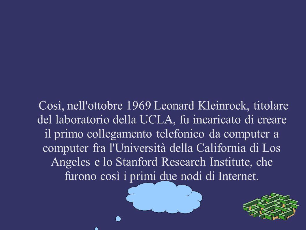 Così, nell ottobre 1969 Leonard Kleinrock, titolare del laboratorio della UCLA, fu incaricato di creare il primo collegamento telefonico da computer a computer fra l Università della California di Los Angeles e lo Stanford Research Institute, che furono così i primi due nodi di Internet.