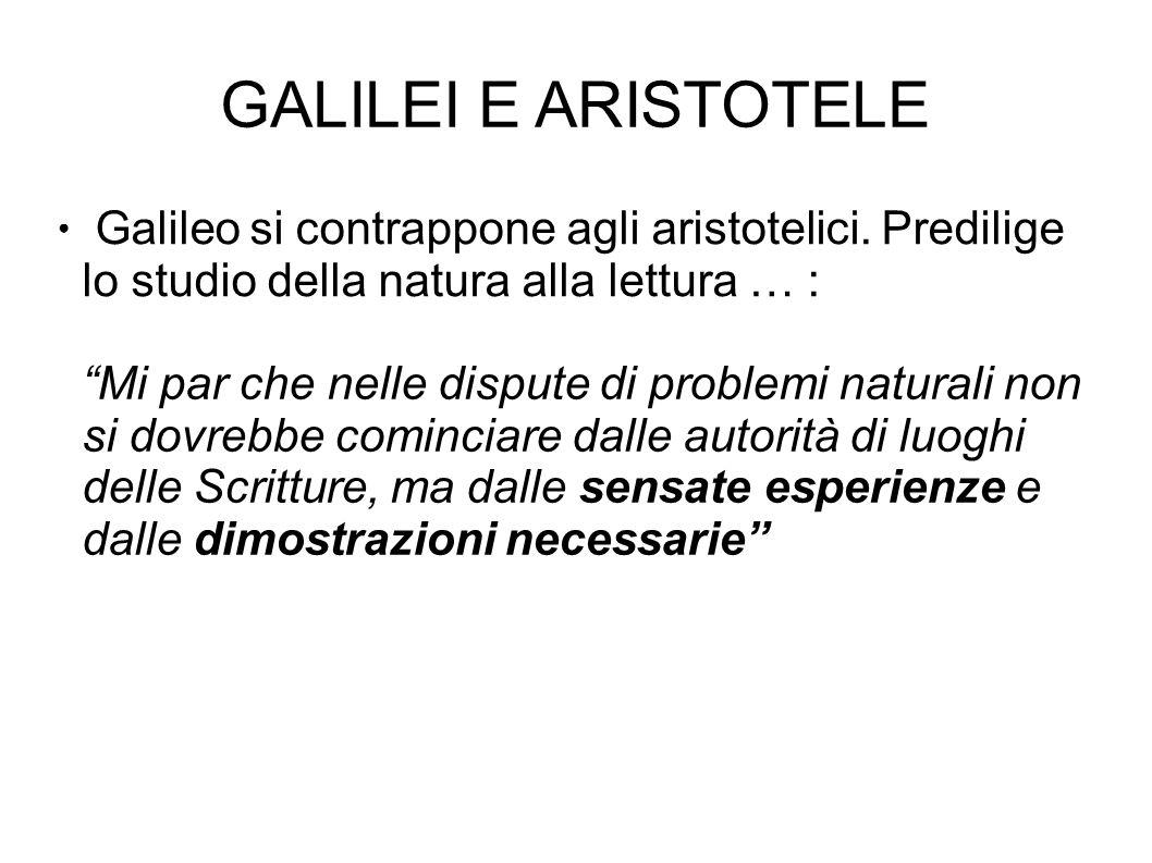 GALILEI E ARISTOTELE Galileo si contrappone agli aristotelici. Predilige lo studio della natura alla lettura … :