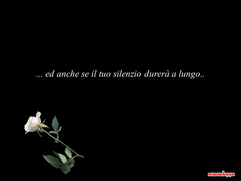 ... ed anche se il tuo silenzio durerà a lungo..