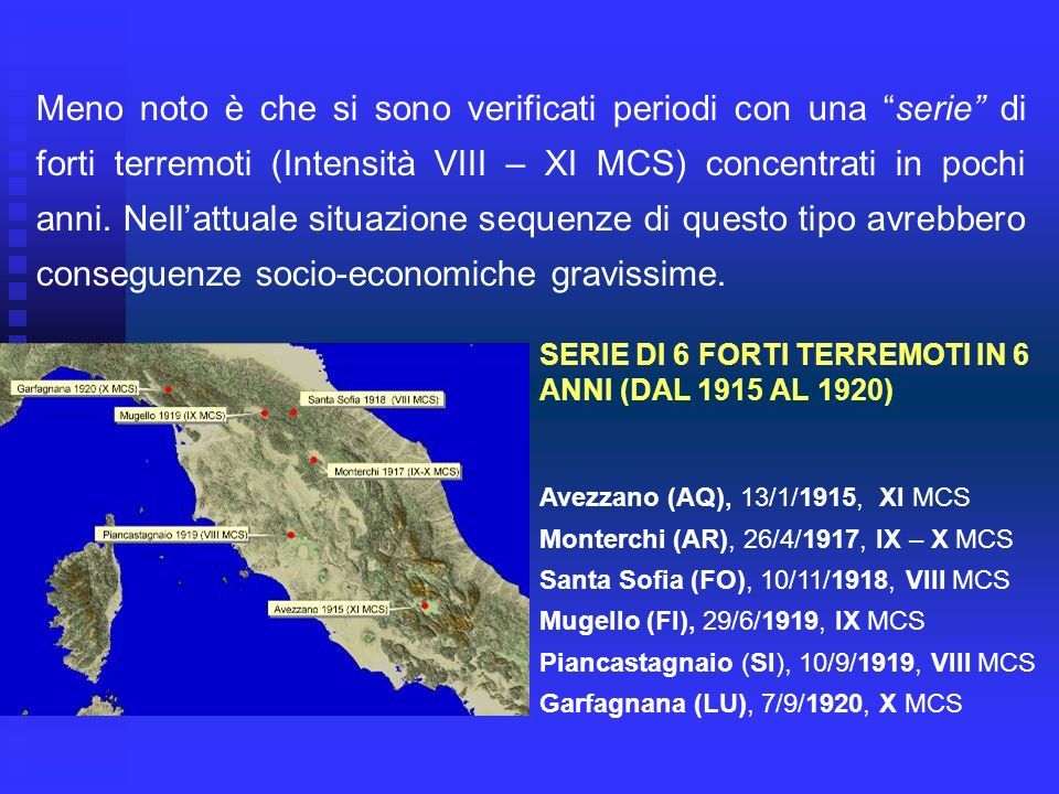 Meno noto è che si sono verificati periodi con una serie di forti terremoti (Intensità VIII – XI MCS) concentrati in pochi anni. Nell'attuale situazione sequenze di questo tipo avrebbero conseguenze socio-economiche gravissime.
