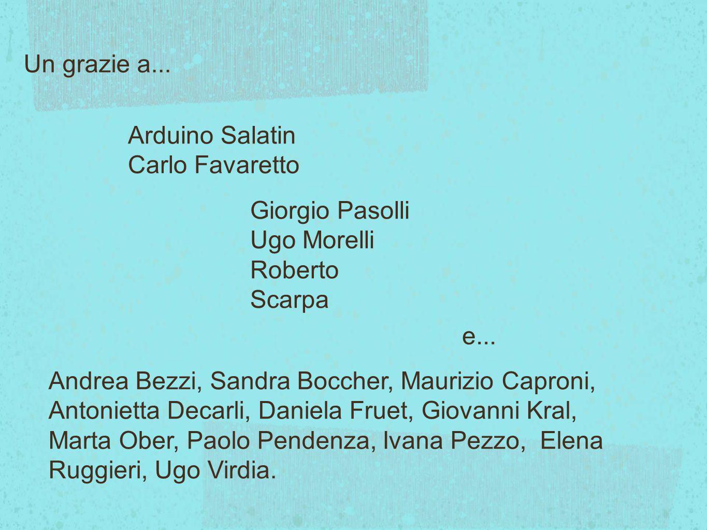 Un grazie a... Arduino Salatin. Carlo Favaretto. Giorgio Pasolli. Ugo Morelli. Roberto Scarpa. e...