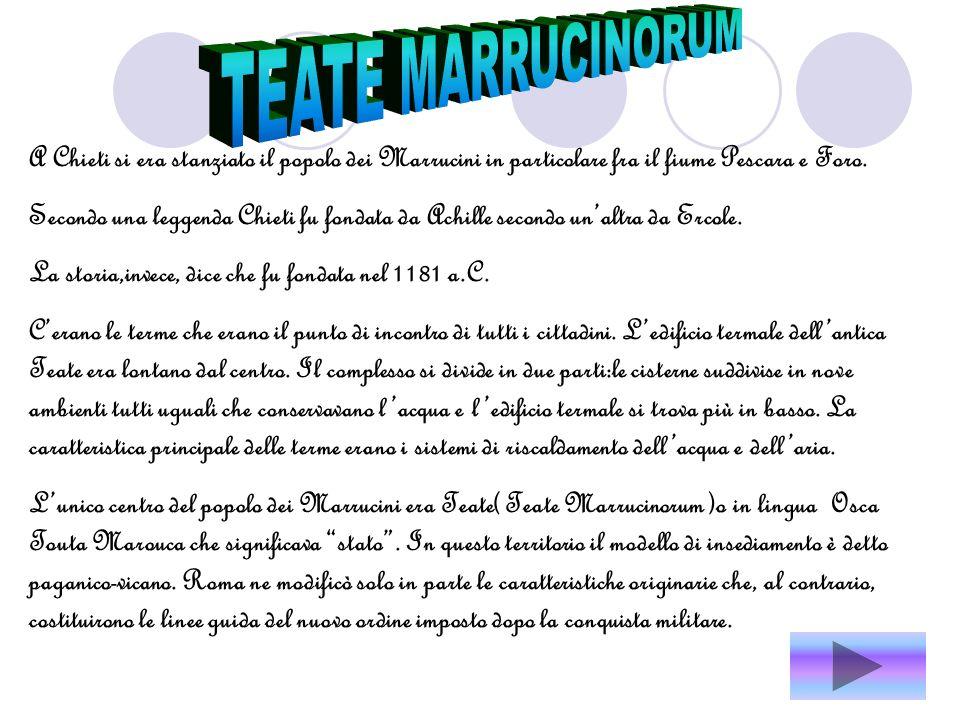 TEATE MARRUCINORUM A Chieti si era stanziato il popolo dei Marrucini in particolare fra il fiume Pescara e Foro.