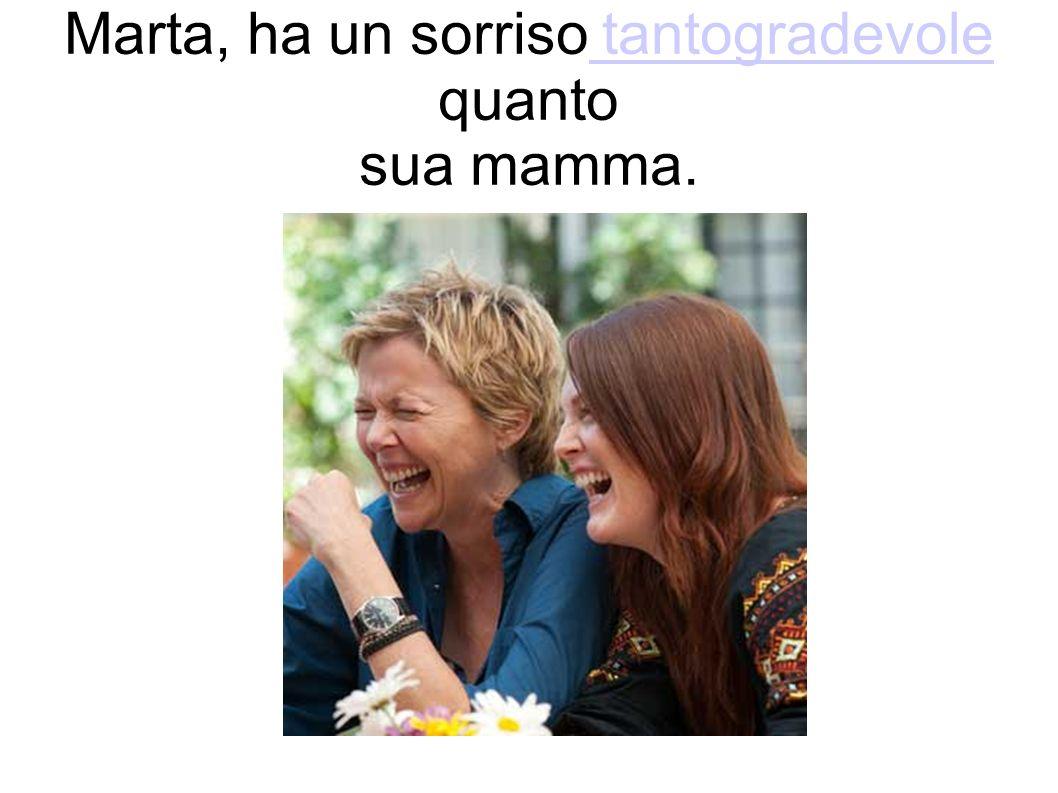 Marta, ha un sorriso tantogradevole quanto sua mamma.