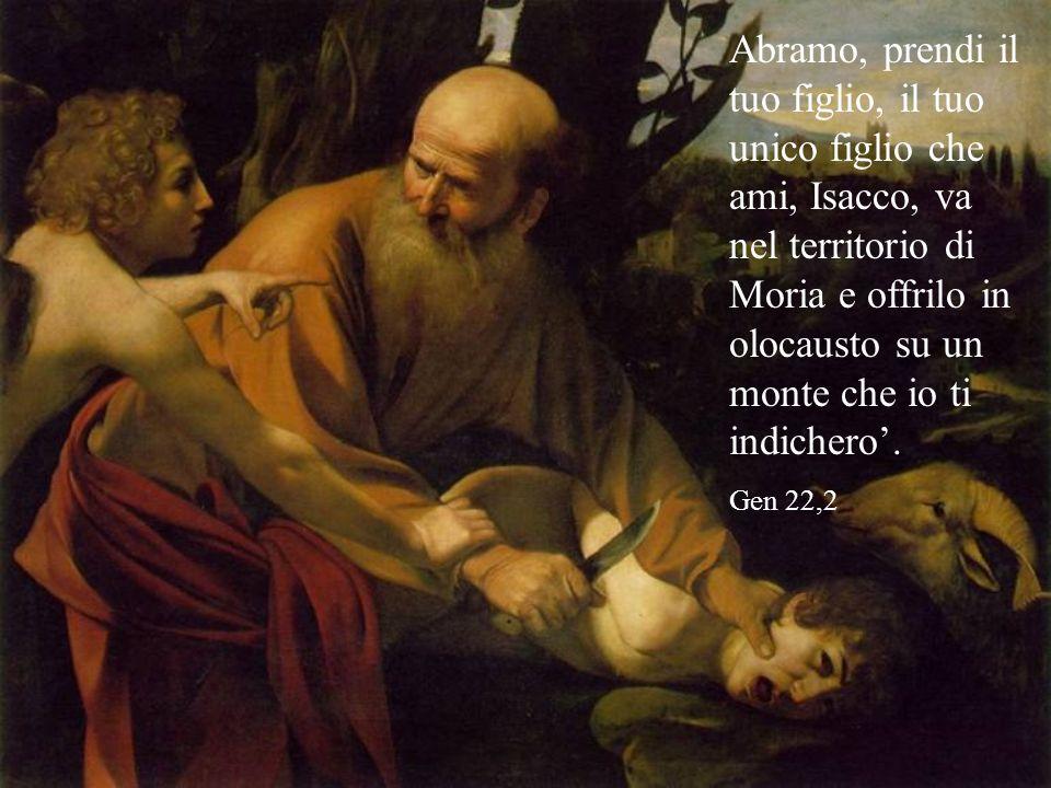 Abramo, prendi il tuo figlio, il tuo unico figlio che ami, Isacco, va nel territorio di Moria e offrilo in olocausto su un monte che io ti indichero'.