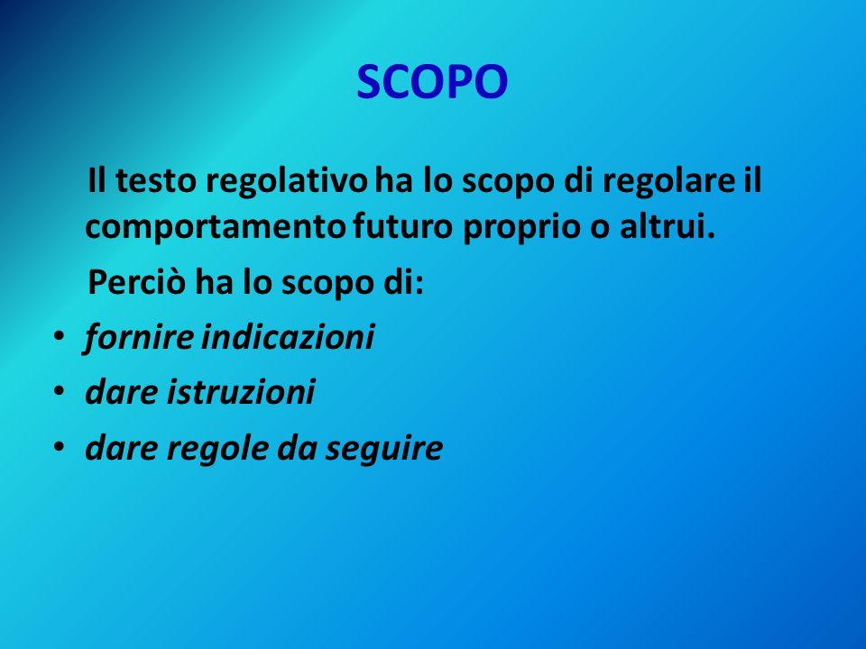 SCOPO Il testo regolativo ha lo scopo di regolare il comportamento futuro proprio o altrui. Perciò ha lo scopo di: