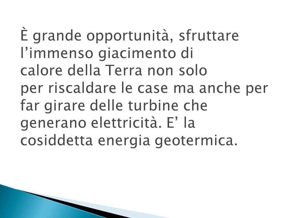 È grande opportunità, sfruttare l'immenso giacimento di calore della Terra non solo per riscaldare le case ma anche per far girare delle turbine che generano elettricità.