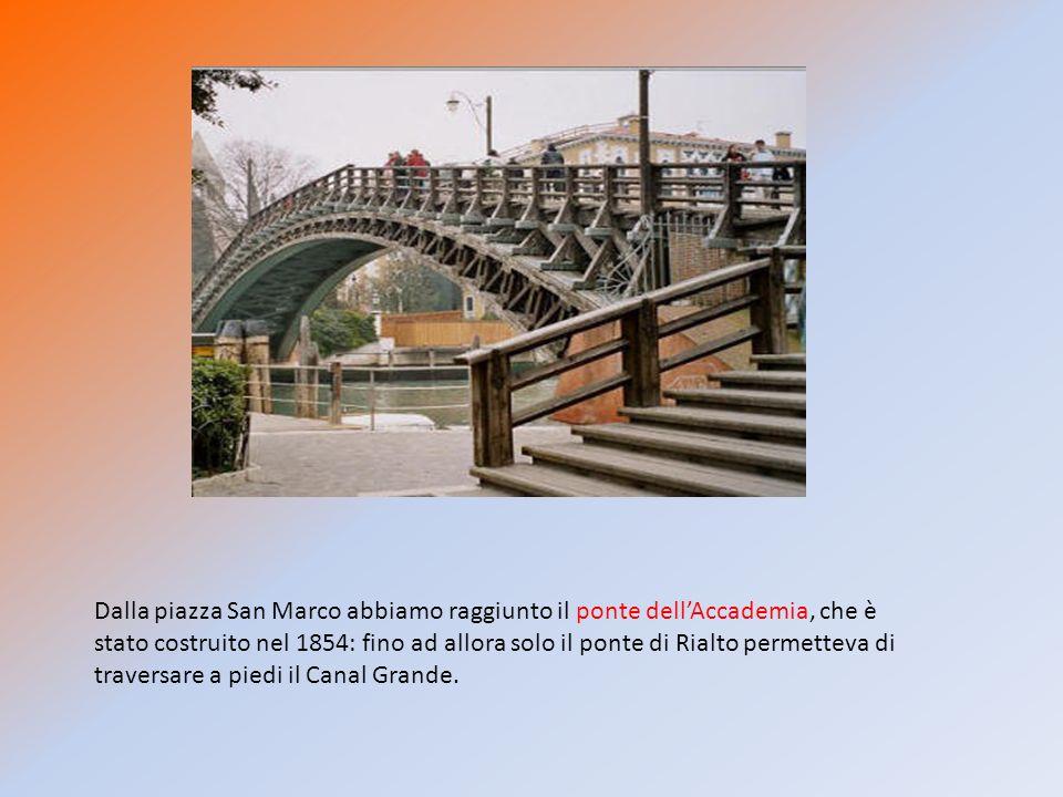 Dalla piazza San Marco abbiamo raggiunto il ponte dell'Accademia, che è stato costruito nel 1854: fino ad allora solo il ponte di Rialto permetteva di traversare a piedi il Canal Grande.
