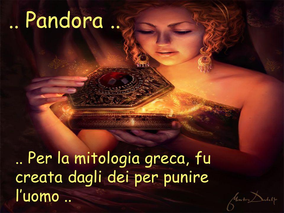 .. Pandora .. .. Per la mitologia greca, fu creata dagli dei per punire l'uomo ..