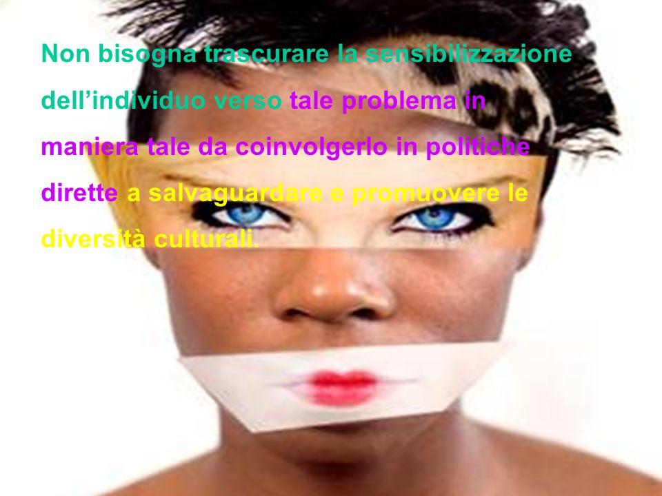 Non bisogna trascurare la sensibilizzazione dell'individuo verso tale problema in maniera tale da coinvolgerlo in politiche dirette a salvaguardare e promuovere le diversità culturali.