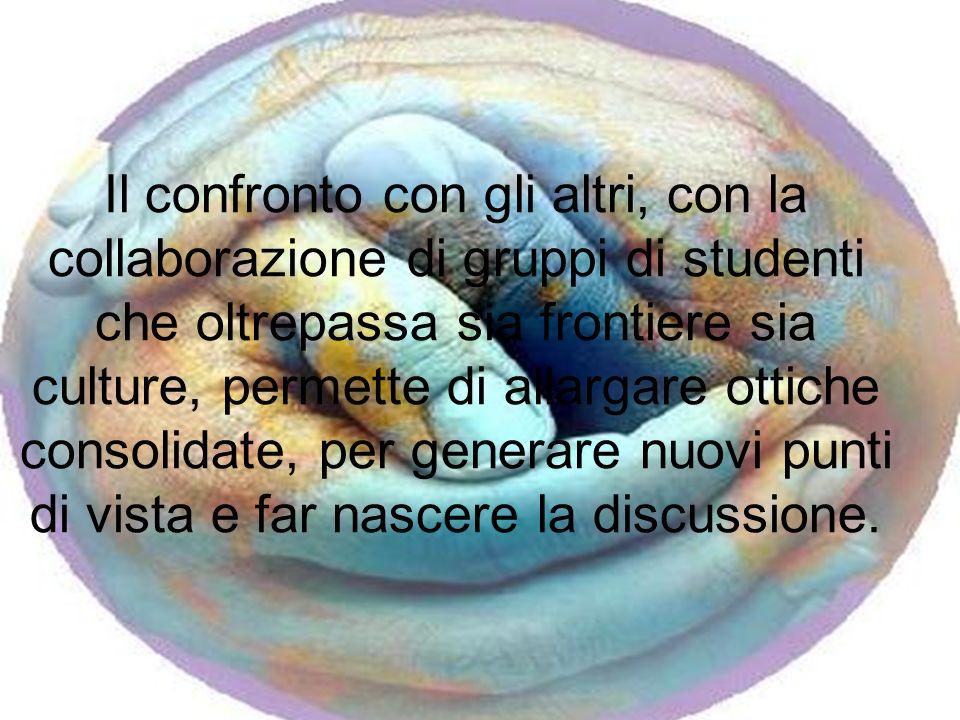 Il confronto con gli altri, con la collaborazione di gruppi di studenti che oltrepassa sia frontiere sia culture, permette di allargare ottiche consolidate, per generare nuovi punti di vista e far nascere la discussione.