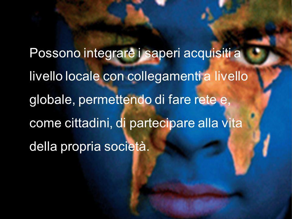 Possono integrare i saperi acquisiti a livello locale con collegamenti a livello globale, permettendo di fare rete e, come cittadini, di partecipare alla vita della propria società.