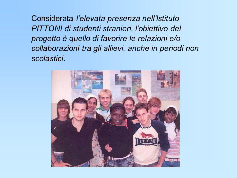 Considerata l'elevata presenza nell'Istituto PITTONI di studenti stranieri, l'obiettivo del progetto è quello di favorire le relazioni e/o collaborazioni tra gli allievi, anche in periodi non scolastici.