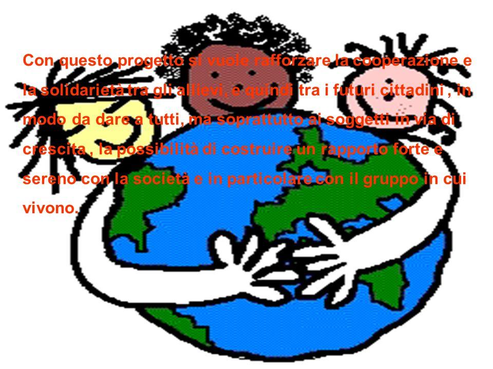 Con questo progetto si vuole rafforzare la cooperazione e la solidarietà tra gli allievi, e quindi tra i futuri cittadini , in modo da dare a tutti, ma soprattutto ai soggetti in via di crescita , la possibilità di costruire un rapporto forte e sereno con la società e in particolare con il gruppo in cui vivono.
