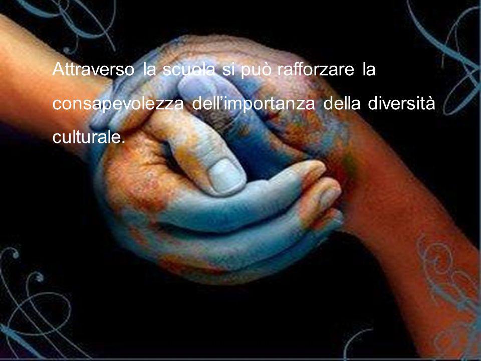 Attraverso la scuola si può rafforzare la consapevolezza dell'importanza della diversità culturale.