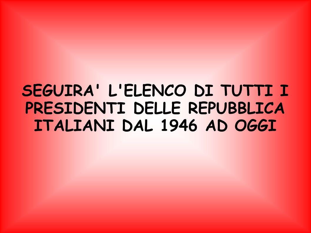 SEGUIRA L ELENCO DI TUTTI I PRESIDENTI DELLE REPUBBLICA ITALIANI DAL 1946 AD OGGI