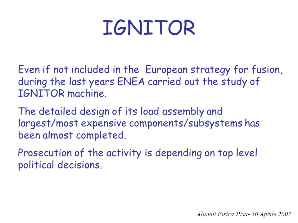 IGNITOR Even if not included in the European strategy for fusion, during the last years ENEA carried out the study of IGNITOR machine.