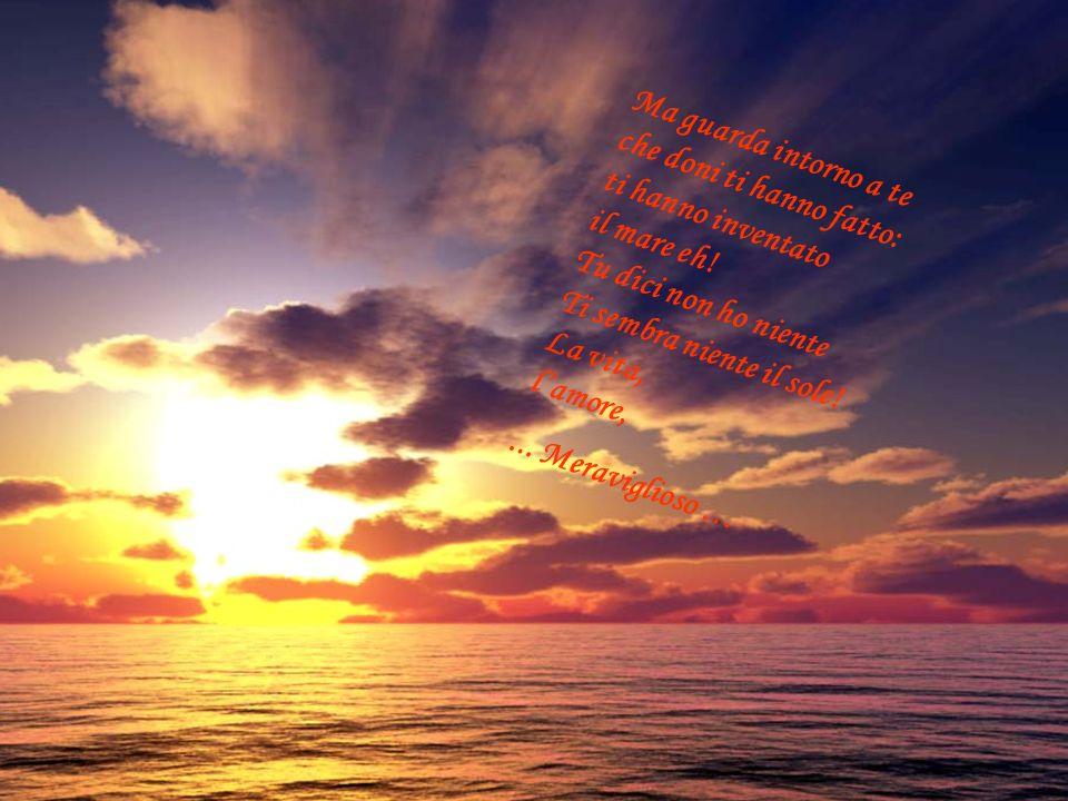 Ma guarda intorno a te che doni ti hanno fatto: ti hanno inventato il mare eh! Tu dici non ho niente Ti sembra niente il sole! La vita, l'amore,