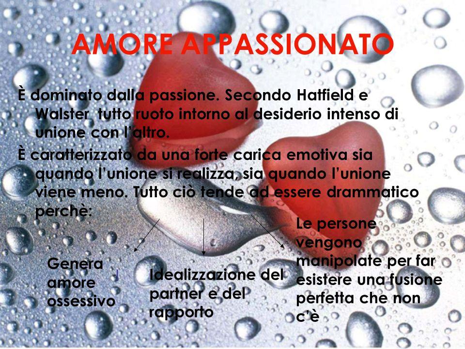AMORE APPASSIONATO È dominato dalla passione. Secondo Hatfield e Walster tutto ruoto intorno al desiderio intenso di unione con l'altro.