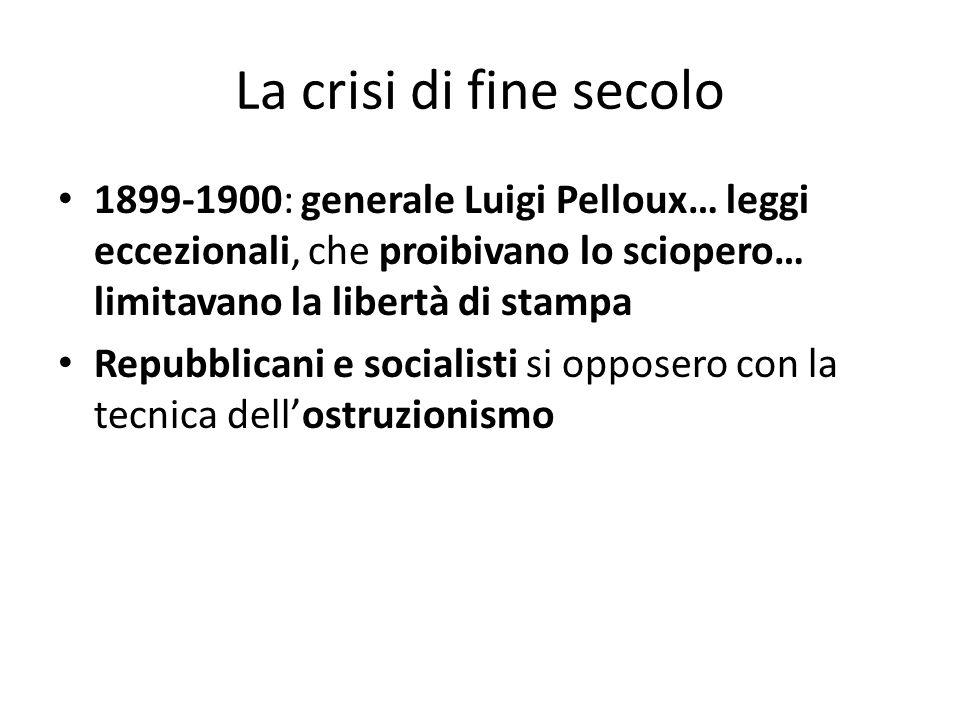 La crisi di fine secolo 1899-1900: generale Luigi Pelloux… leggi eccezionali, che proibivano lo sciopero… limitavano la libertà di stampa.