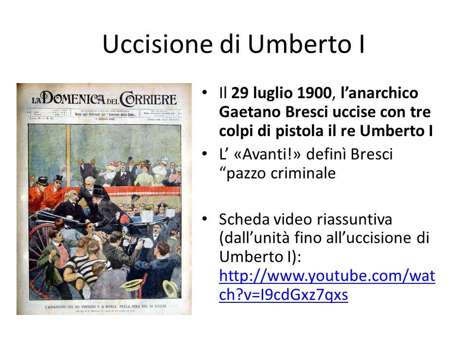 Uccisione di Umberto I Il 29 luglio 1900, l'anarchico Gaetano Bresci uccise con tre colpi di pistola il re Umberto I.