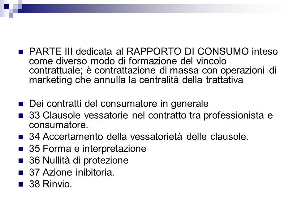 PARTE III dedicata al RAPPORTO DI CONSUMO inteso come diverso modo di formazione del vincolo contrattuale; è contrattazione di massa con operazioni di marketing che annulla la centralità della trattativa
