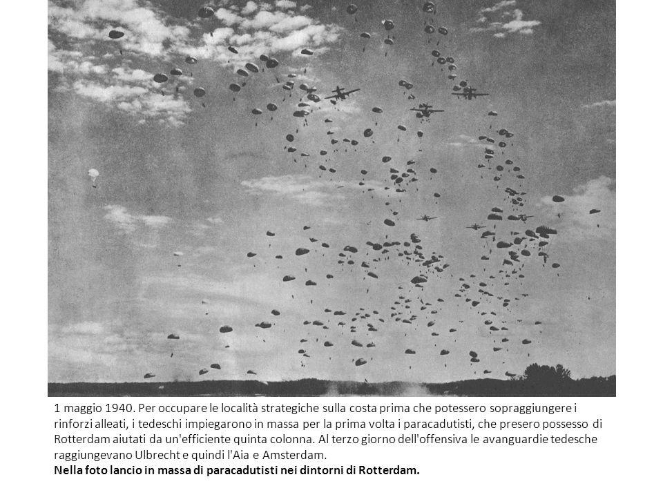 1 maggio 1940. Per occupare le località strategiche sulla costa prima che potessero sopraggiungere i rinforzi alleati, i tedeschi impiegarono in massa per la prima volta i paracadutisti, che presero possesso di Rotterdam aiutati da un efficiente quinta colonna. Al terzo giorno dell offensiva le avanguardie tedesche raggiungevano Ulbrecht e quindi l Aia e Amsterdam.