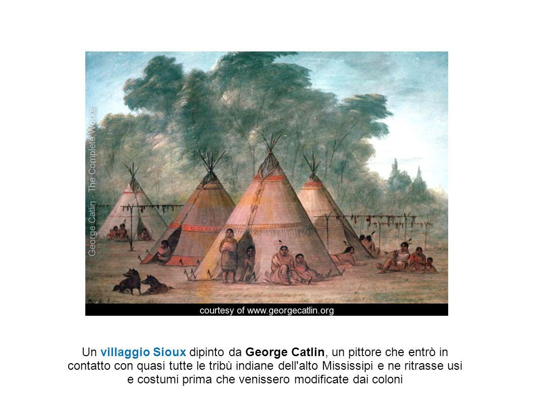 Un villaggio Sioux dipinto da George Catlin, un pittore che entrò in contatto con quasi tutte le tribù indiane dell alto Mississipi e ne ritrasse usi e costumi prima che venissero modificate dai coloni