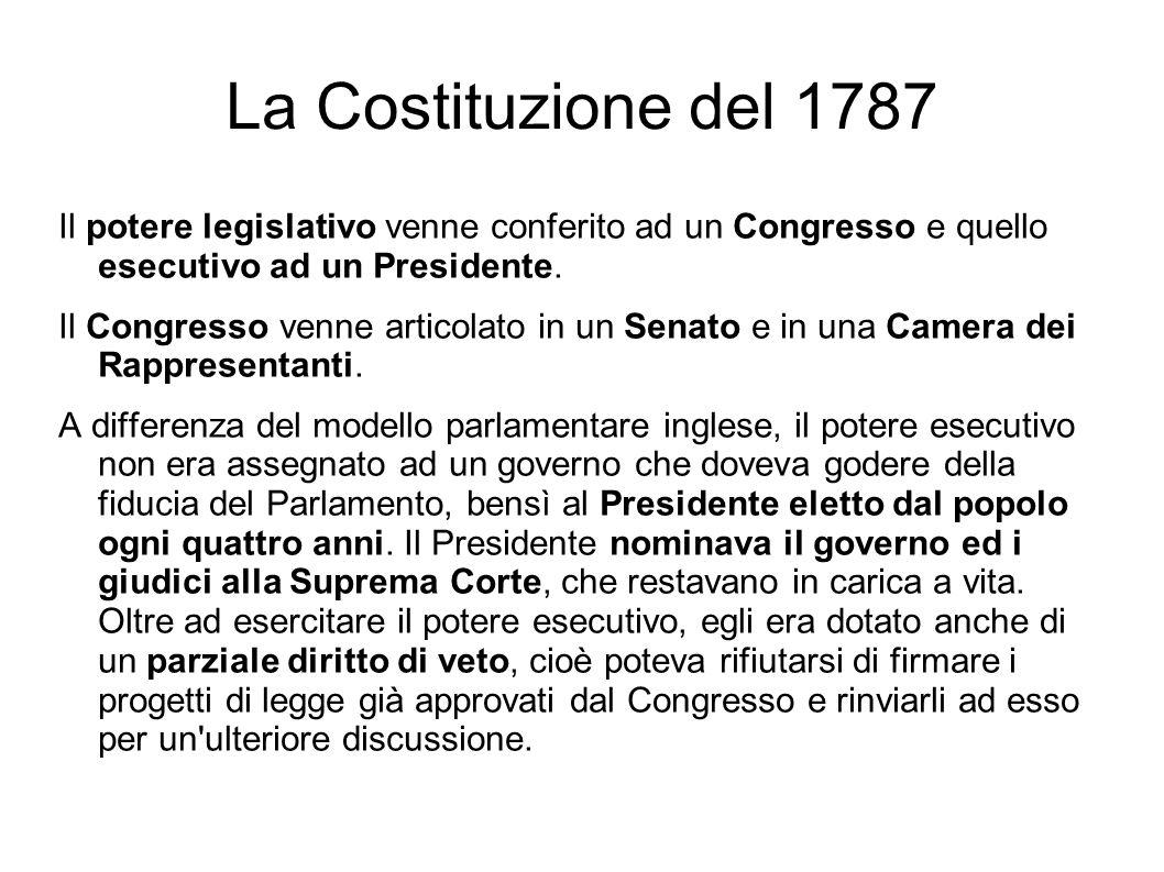 La Costituzione del 1787 Il potere legislativo venne conferito ad un Congresso e quello esecutivo ad un Presidente.