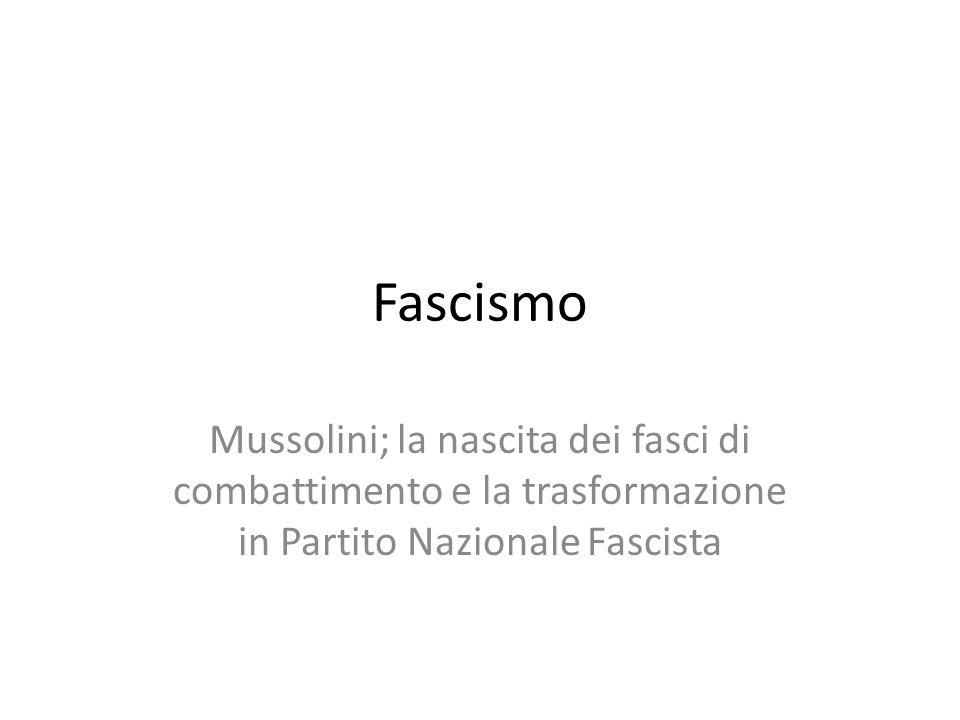 Fascismo Mussolini; la nascita dei fasci di combattimento e la trasformazione in Partito Nazionale Fascista.