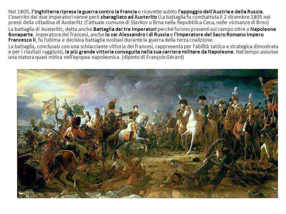 Nel 1805, l'Inghilterra riprese la guerra contro la Francia e ricevette subito l'appoggio dell'Austria e della Russia. L'esercito dei due imperatori venne però sbaragliato ad Austerlitz (La battaglia fu combattuta il 2 dicembre 1805 nei pressi della cittadina di Austerlitz (l attuale comune di Slavkov u Brna nella Repubblica Ceca, nelle vicinanze di Brno)