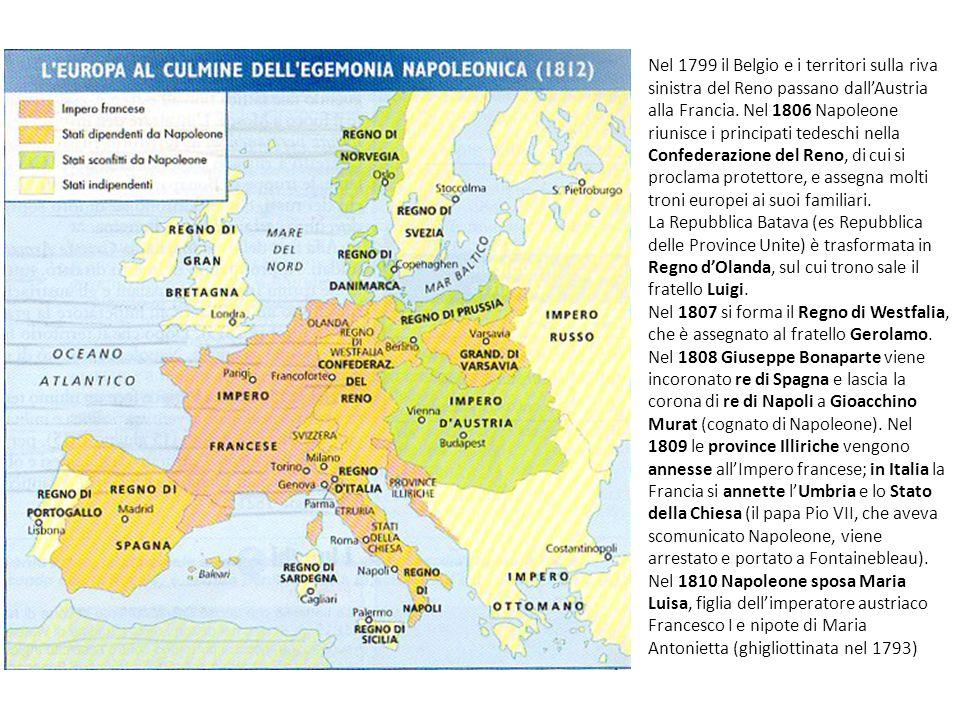 Nel 1799 il Belgio e i territori sulla riva sinistra del Reno passano dall'Austria alla Francia. Nel 1806 Napoleone riunisce i principati tedeschi nella Confederazione del Reno, di cui si proclama protettore, e assegna molti troni europei ai suoi familiari.