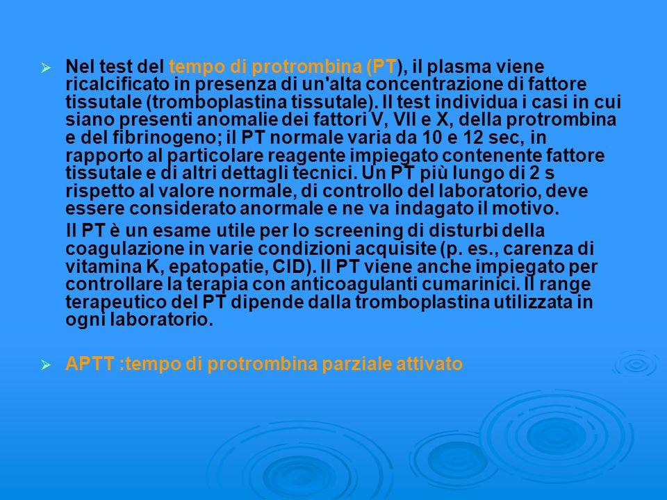 Nel test del tempo di protrombina (PT), il plasma viene ricalcificato in presenza di un alta concentrazione di fattore tissutale (tromboplastina tissutale). Il test individua i casi in cui siano presenti anomalie dei fattori V, VII e X, della protrombina e del fibrinogeno; il PT normale varia da 10 e 12 sec, in rapporto al particolare reagente impiegato contenente fattore tissutale e di altri dettagli tecnici. Un PT più lungo di 2 s rispetto al valore normale, di controllo del laboratorio, deve essere considerato anormale e ne va indagato il motivo.