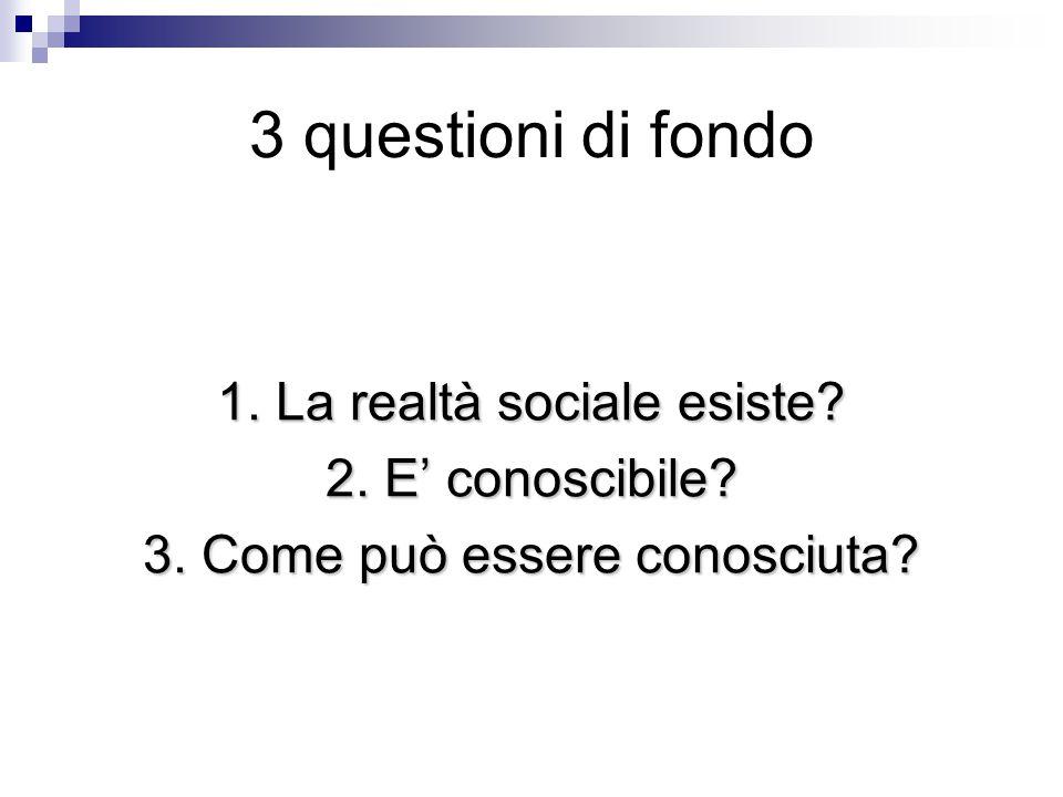 3 questioni di fondo 1. La realtà sociale esiste 2. E' conoscibile