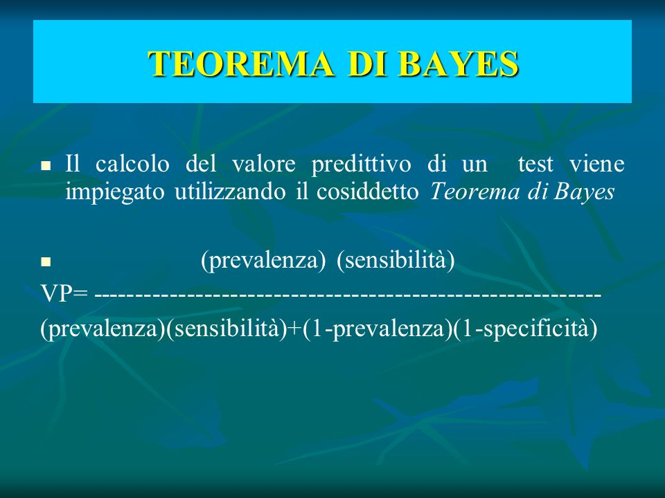 TEOREMA DI BAYES Il calcolo del valore predittivo di un test viene impiegato utilizzando il cosiddetto Teorema di Bayes.