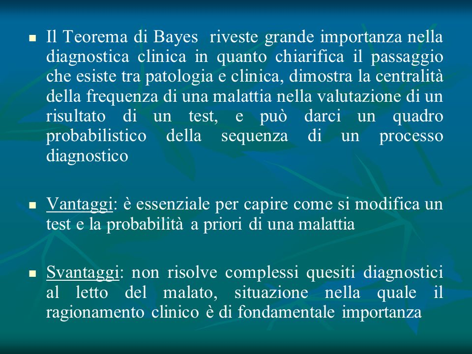 Il Teorema di Bayes riveste grande importanza nella diagnostica clinica in quanto chiarifica il passaggio che esiste tra patologia e clinica, dimostra la centralità della frequenza di una malattia nella valutazione di un risultato di un test, e può darci un quadro probabilistico della sequenza di un processo diagnostico
