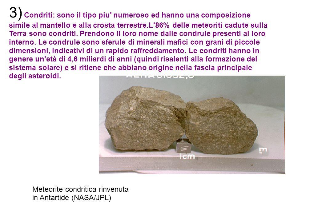 3) Condriti: sono il tipo piu numeroso ed hanno una composizione simile al mantello e alla crosta terrestre.L 86% delle meteoriti cadute sulla Terra sono condriti. Prendono il loro nome dalle condrule presenti al loro interno. Le condrule sono sferule di minerali mafici con grani di piccole dimensioni, indicativi di un rapido raffreddamento. Le condriti hanno in genere un età di 4,6 miliardi di anni (quindi risalenti alla formazione del sistema solare) e si ritiene che abbiano origine nella fascia principale degli asteroidi.