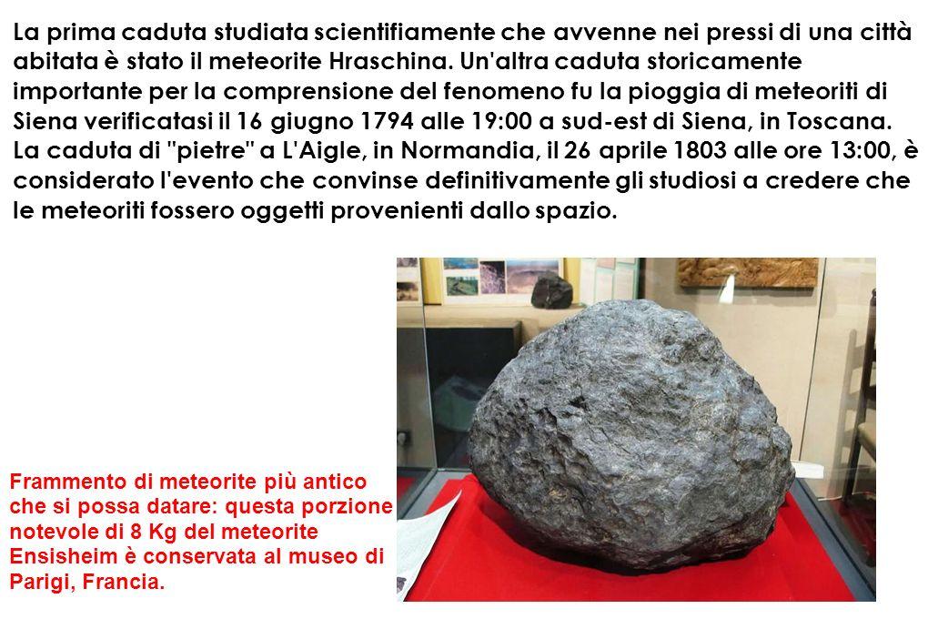 La prima caduta studiata scientifiamente che avvenne nei pressi di una città abitata è stato il meteorite Hraschina. Un altra caduta storicamente importante per la comprensione del fenomeno fu la pioggia di meteoriti di Siena verificatasi il 16 giugno 1794 alle 19:00 a sud-est di Siena, in Toscana.