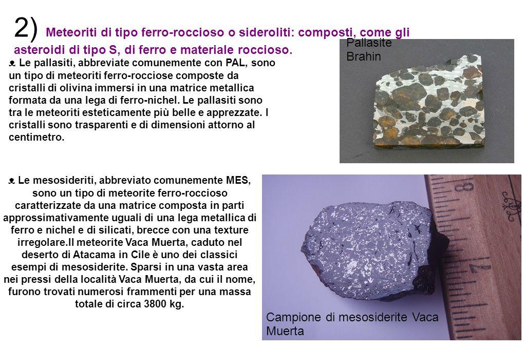 2) Meteoriti di tipo ferro-roccioso o sideroliti: composti, come gli asteroidi di tipo S, di ferro e materiale roccioso.