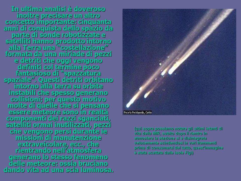 In ultima analisi è doveroso inoltre precisare un altro concetto importante: cinquanta anni di conquista dello spazio da parte di sonde robotizzate e satelliti hanno prodotto intorno alla Terra una costellazione formata da una miriade di pezzi e detriti che oggi vengono definiti col termine poco fantasioso di spazzatura spaziale . Questi detriti orbitano intorno alla terra su orbite instabili che spesso generano collisioni; per questo motivo molte di quelle che si pensano essere meteore sono in realtà componenti dei razzi sganciati, satelliti ormai inutilizzati, pezzi che vengono persi durante le missioni di manutenzione extraveicolare, ecc., che rientrando nell'atmosfera generano lo stesso fenomeno delle meteore: ossia bruciano dando vita ad una scia luminosa.