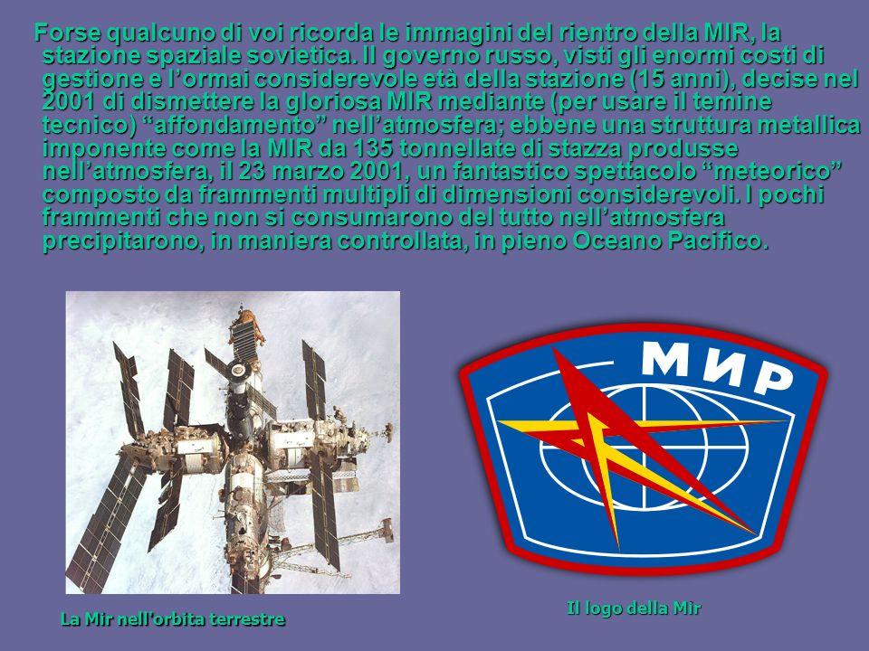 Forse qualcuno di voi ricorda le immagini del rientro della MIR, la stazione spaziale sovietica. Il governo russo, visti gli enormi costi di gestione e l'ormai considerevole età della stazione (15 anni), decise nel 2001 di dismettere la gloriosa MIR mediante (per usare il temine tecnico) affondamento nell'atmosfera; ebbene una struttura metallica imponente come la MIR da 135 tonnellate di stazza produsse nell'atmosfera, il 23 marzo 2001, un fantastico spettacolo meteorico composto da frammenti multipli di dimensioni considerevoli. I pochi frammenti che non si consumarono del tutto nell'atmosfera precipitarono, in maniera controllata, in pieno Oceano Pacifico.