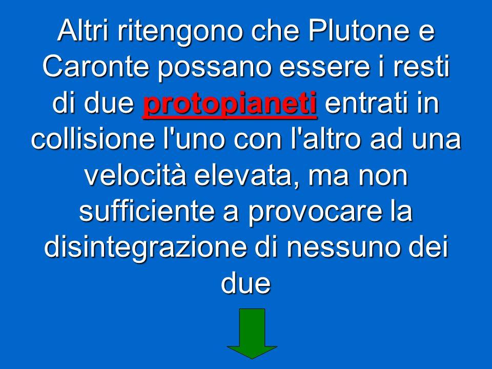 Altri ritengono che Plutone e Caronte possano essere i resti di due protopianeti entrati in collisione l uno con l altro ad una velocità elevata, ma non sufficiente a provocare la disintegrazione di nessuno dei due