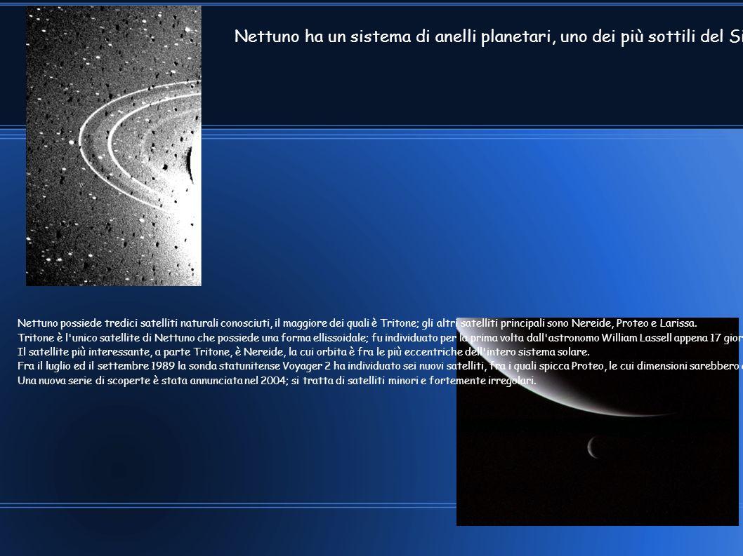 Nettuno ha un sistema di anelli planetari, uno dei più sottili del Sistema solare; gli anelli potrebbero consistere di particelle legate con silicati o materiali composti da carbonio, che conferisce loro un colore tendente al rossastro. In aggiunta al sottile Anello Adams, a 63 000 km dal centro del pianeta, si trova l Anello Leverrier, a 53 000 km, ed il suo più vasto e più debole Anello Galle, a 42 000 km. Un estensione più lontana di quest ultimo anello è stata chiamata Lassell; è legata al suo bordo più esterno dall Anello Arago, a 57 000 km.