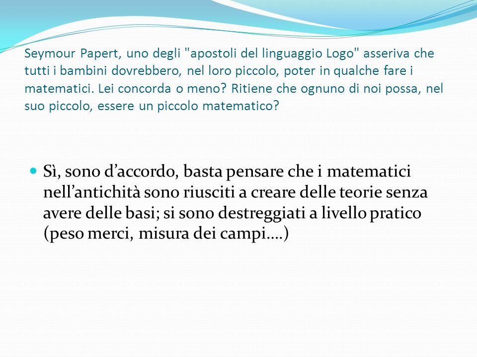 Seymour Papert, uno degli apostoli del linguaggio Logo asseriva che tutti i bambini dovrebbero, nel loro piccolo, poter in qualche fare i matematici. Lei concorda o meno Ritiene che ognuno di noi possa, nel suo piccolo, essere un piccolo matematico