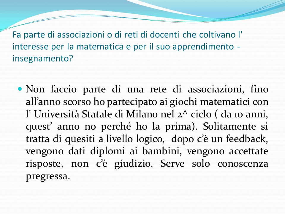 Fa parte di associazioni o di reti di docenti che coltivano l interesse per la matematica e per il suo apprendimento - insegnamento