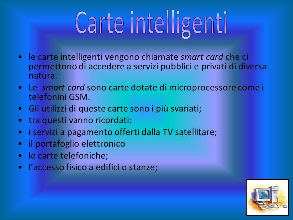 Carte intelligenti le carte intelligenti vengono chiamate smart card che ci permettono di accedere a servizi pubblici e privati di diversa natura.