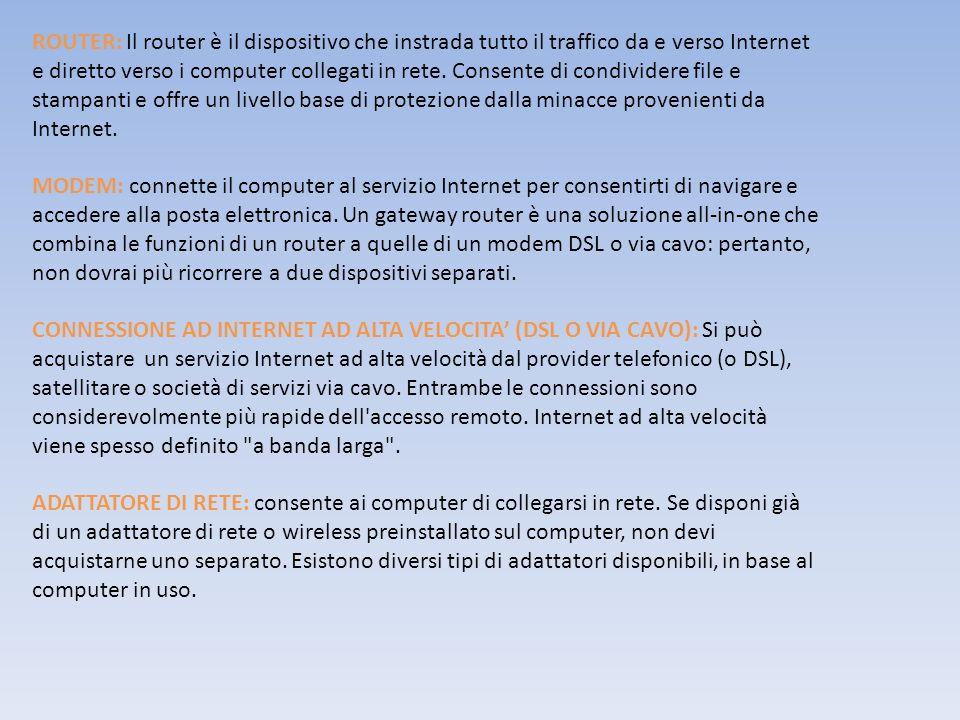 ROUTER: Il router è il dispositivo che instrada tutto il traffico da e verso Internet e diretto verso i computer collegati in rete. Consente di condividere file e stampanti e offre un livello base di protezione dalla minacce provenienti da Internet.